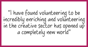 """I have found volunteering to be incredibly enriching and volunteering in the creative sector has opened up a completely new world"""