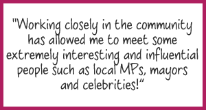 """Working closely in the community has allowed me to meet some extremely interesting and influential people such as local MPs, mayors and celebrities"""